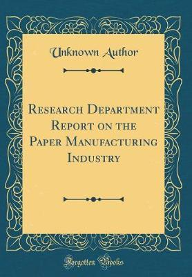 Research Department Report on the Paper Manufacturing Industry (Classic Reprint) by Unknown Author