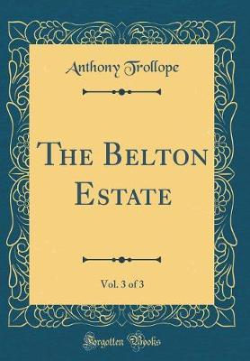 The Belton Estate, Vol. 3 of 3 (Classic Reprint) by Anthony Trollope