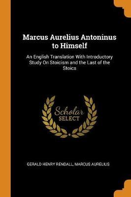 Marcus Aurelius Antoninus to Himself by Gerald Henry Rendall