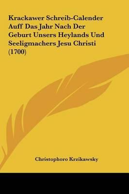 Krackawer Schreib-Calender Auff Das Jahr Nach Der Geburt Unsers Heylands Und Seeligmachers Jesu Christi (1700) by Christophoro Krzikawsky image