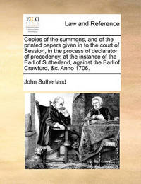 Copies of the Summons, and of the Printed Papers Given in to the Court of Session, in the Process of Declarator of Precedency, at the Instance of the Earl of Sutherland, Against the Earl of Crawfurd, &C. Anno 1706. by John Sutherland