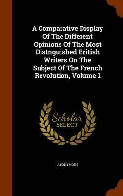 A Comparative Display of the Different Opinions of the Most Distnguished British Writers on the Subject of the French Revolution, Volume 1 by * Anonymous