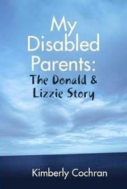 My Disabled Parents: The Donald & Lizzie Story by Kimberly Cochran