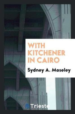 With Kitchener in Cairo by Sydney A. Moseley