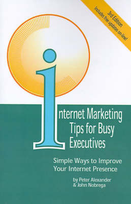Internet Marketing Tips for Busy Executives: Simple Ways to Improve Your Internet Presence by Peter Alexander