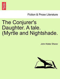 The Conjurer's Daughter. a Tale. (Myrtle and Nightshade. by John Walter Sherer