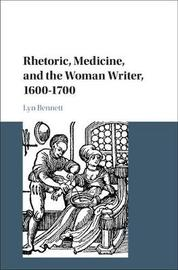 Rhetoric, Medicine, and the Woman Writer, 1600-1700 by Lyn Bennett