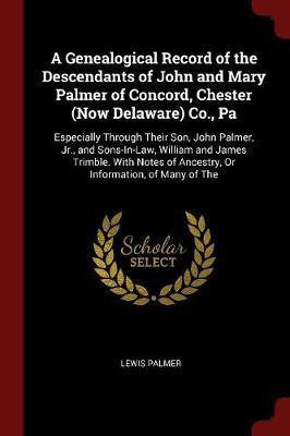 A Genealogical Record of the Descendants of John and Mary Palmer of Concord, Chester (Now Delaware) Co., Pa by Lewis Palmer