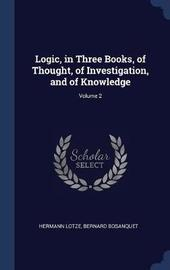 Logic, in Three Books, of Thought, of Investigation, and of Knowledge; Volume 2 by Hermann Lotze