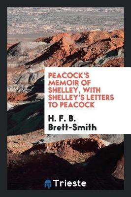 Peacock's Memoir of Shelley, with Shelley's Letters to Peacock by H.F.B. Brett-Smith