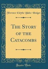 The Story of the Catacombs (Classic Reprint) by Florence Edythe Blake-Hedges image