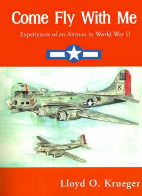 Come Fly with Me: Experiences of an Airman in World War II by Lloyd Krueger