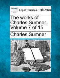 The Works of Charles Sumner. Volume 7 of 15 by Charles Sumner