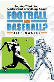 So, You Think You Understand Everything about Football and Baseball? by Jeff Nasser