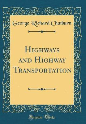 Highways and Highway Transportation (Classic Reprint) by George Richard Chatburn