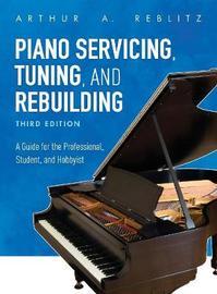 Piano Servicing, Tuning, and Rebuilding by Arthur A. Reblitz