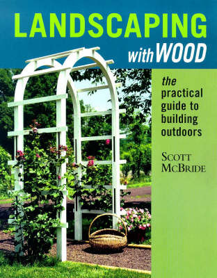 Landscaping with Wood: The Practical Guide to Building Outdoors by Scott McBride image