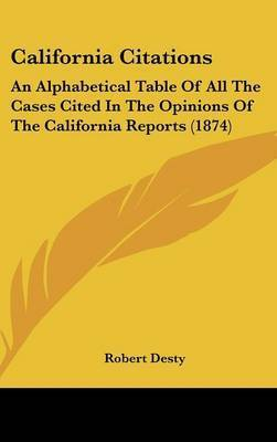 California Citations: An Alphabetical Table of All the Cases Cited in the Opinions of the California Reports (1874) by Robert Desty
