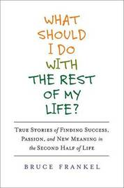 What Should I Do with the Rest of My Life?: True Stories of Finding Success, Passion, and New Meaning in the Second Half of Life by Bruce Frankel image