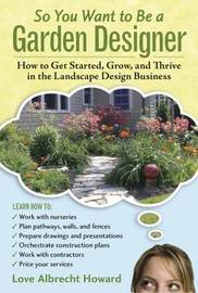 So You Want to Bwe a Garden Designer by Love Albrecht Howard image
