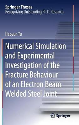 Numerical Simulation and Experimental Investigation of the Fracture Behaviour of an Electron Beam Welded Steel Joint by Haoyun Tu
