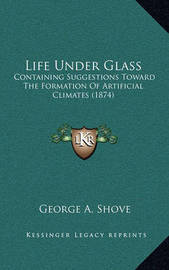 Life Under Glass: Containing Suggestions Toward the Formation of Artificial Climates (1874) by George A Shove
