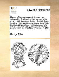 Cases of Impotency and Divorce, as Debated in England, in That Remarkable Tryal, 1613. Between Robert Earl of Essex, and the Lady Frances Howard, Who, After Eight Years Marriage, Commenc'd a Suit Against Him for Impotency. Volume 1 of 3 by George Abbot