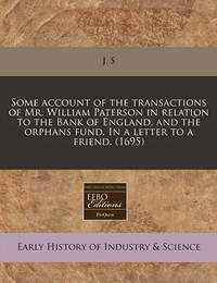 Some Account of the Transactions of Mr. William Paterson in Relation to the Bank of England, and the Orphans Fund. in a Letter to a Friend. (1695) by J S