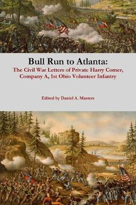 Bull Run to Atlanta: The Civil War Letters of Harry Comer, Company A, 1st Ohio Volunteer Infantry by Daniel Masters