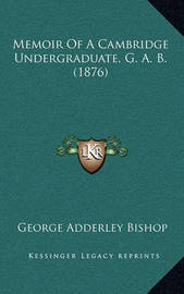 Memoir of a Cambridge Undergraduate, G. A. B. (1876) by George Adderley Bishop