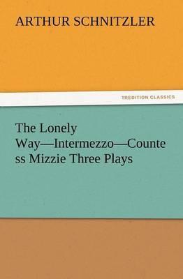 The Lonely Way-Intermezzo-Countess Mizzie Three Plays by Arthur Schnitzler