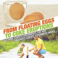 From Floating Eggs to Coke Eruptions - Awesome Science Experiments for Kids Children's Science Experiment Books by Baby Professor