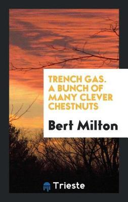 Trench Gas. a Bunch of Many Clever Chestnuts by Bert Milton