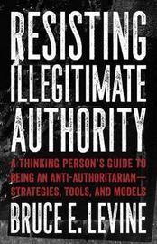 Resisting Illegitimate Authority by Bruce E Levine image