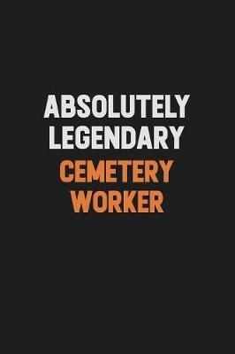 Absolutely Legendary Cemetery Worker by Camila Cooper