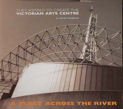 The Place Across the River: The Story of the Building of the Victorian Arts Centre by Fairfax image