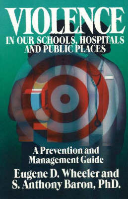 Violence in Our Schools, Hospitals and Public Places: A Prevention and Management Guide by Eugene D. Wheeler image