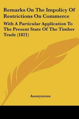 Remarks On The Impolicy Of Restrictions On Commerce: With A Particular Application To The Present State Of The Timber Trade (1821) by * Anonymous image