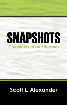 Snapshots: Chronicles of an Educator by Scott L Alexander MEd