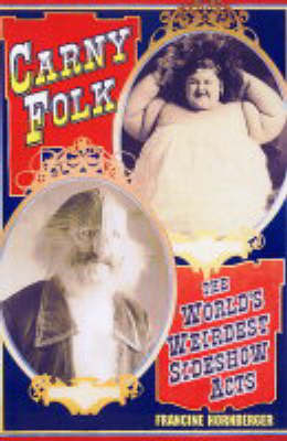 Carny Folk: The World's Weirdest Side Show Acts by Francine Hornberger