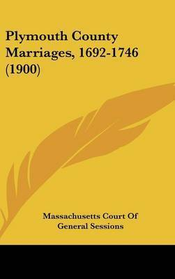 Plymouth County Marriages, 1692-1746 (1900) by Court Of General Sessions Massachusetts Court of General Sessions