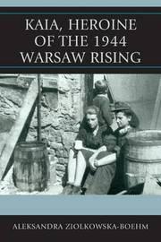 Kaia, Heroine of the 1944 Warsaw Rising by Aleksandra Ziolkowska-Boehm