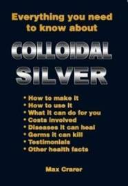 Everything You Need to Know About Colloidal Silver by Max Crarer