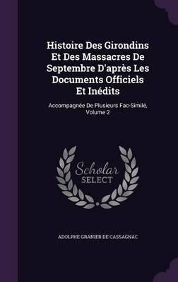 Histoire Des Girondins Et Des Massacres de Septembre D'Apres Les Documents Officiels Et Inedits by Adolphe Granier De Cassagnac