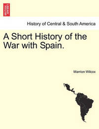 A Short History of the War with Spain. by Marrion Wilcox