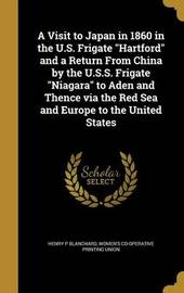 A Visit to Japan in 1860 in the U.S. Frigate Hartford and a Return from China by the U.S.S. Frigate Niagara to Aden and Thence Via the Red Sea and Europe to the United States by Henry P Blanchard