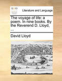 The Voyage of Life: A Poem. in Nine Books. by the Reverend D. Lloyd, ... by David Lloyd