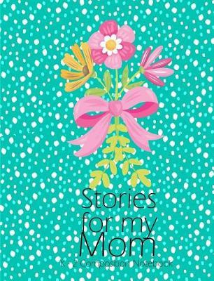Stories for my Mom Draw And Write Journal K - 2 Composition Notebook by Clara Childress