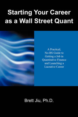 Starting Your Career as a Wall Street Quant: A Practical, No-Bs Guide to Getting a Job in Quantitative Finance and Launching a Lucrative Career by Brett Jiu PhD