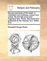 Devout Exercises of the Heart, in Meditation and Soliloquy, Prayer and Praise. by the Late Pious and Ingenious Mrs. Rowe. Reviewed and Published at Her Request, by I. Watts, D.D by Elizabeth Singer Rowe image